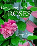 Designing with Roses, Tony Lord, 1570761485