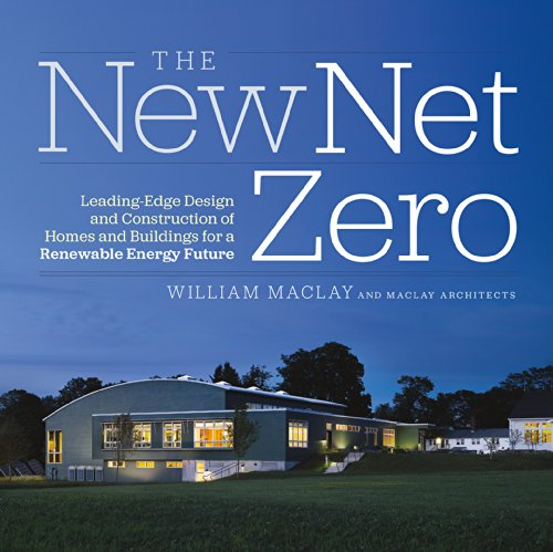 The New Net Zero: Leading-Edge Design and Construction of Homes and Buildings for a Renewable Energy Future by Chelsea Green Publishing