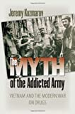 The Myth of the Addicted Army: Vietnam and the Modern War on Drugs (Culture, Politics, and the Cold War)