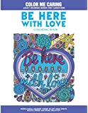 Be Here With Love Coloring Book: Inspirational Coloring Words to Lift Your Spirits, Relieve Stress and Spark Creativity (Color Me Caring Adult Coloring Books for Caregivers)