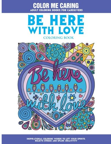 Amazon Be Here With Love Coloring Book Inspirational Words To Lift Your Spirits Relieve Stress And Spark Creativity Color Me Caring Adult