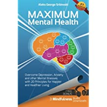 Maximum Mental Health: Overcome Depression, Anxiety and other Mental Illnesses with 20 Principles for Happier and Healthier Living (Mental Health & ... Depression and Anxiety Treatment) (Volume 1)