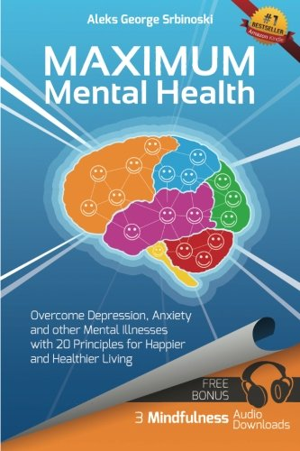 Download Maximum Mental Health: Overcome Depression, Anxiety and other Mental Illnesses with 20 Principles for Happier and Healthier Living (Mental Health & ... Depression and Anxiety Treatment) (Volume 1) PDF