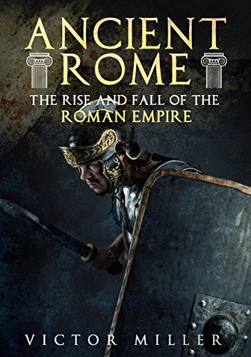 Ancient Rome: The Rise and Fall of the Roman Empire (The Rise & Rule Of Ancient Empires)