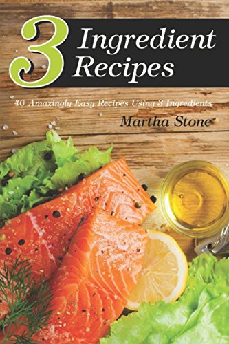 3 Ingredient Recipes: 40 Amazingly Easy Recipes Using 3 Ingredients by Martha Stone