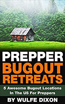 Prepper Bugout Retreats: 5 Awesome Bugout Locations In The US For Preppers by [Dixon, Wulfe]