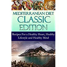 Mediterranean Diet Classic Edition: Recipes For a Healthy Heart, Healthy Lifestyle and Healthy Mind (Mediterranean Cooking and Mediterranean Diet Recipes Book 1)
