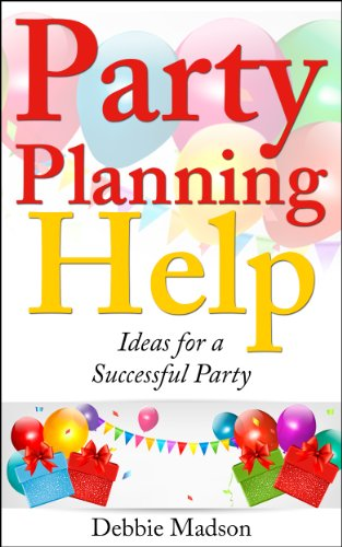 Party Planning Help- Games, Favors, Food, Invites, Cake and More Ideas for a Successful Party (Party Planning Series Book 1)