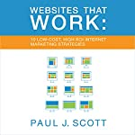 Websites That Work: 10 Low Cost, High ROI Internet Marketing Strategies | Paul J. Scott