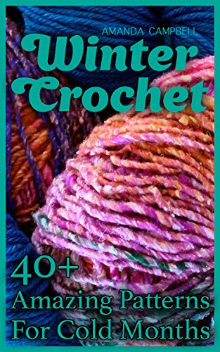 (Winter Crochet: 40+ Amazing Patterns For Cold Months: (Crochet Patterns, Crochet Stitches, Crochet Book))