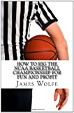 How to Rig the NCAA Basketball Championship for Fun and Profit, James Wolfe, 1463699549