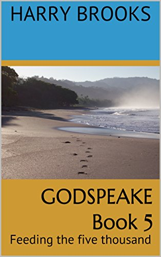 GODSPEAKE Book 5: Feeding the five thousand (The Gospel Truth of Jesus' Finished -
