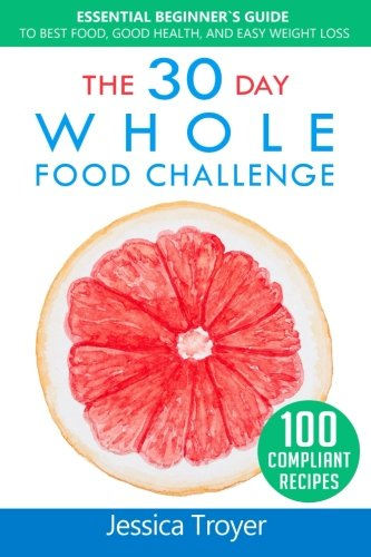 The 30 Day Whole Food Challenge: Essential Beginner`s Guide to Best Food, Good Health, and Easy Weight Loss; With 100 Approved, Simple and Delicious Whole Foods Recipes (Volume 1) by Jessica Troyer