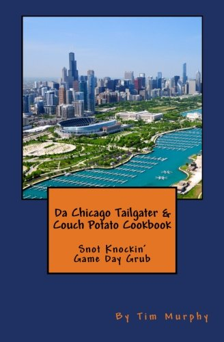 Da Chicago Tailgater & Couch Potato Cookbook: Snot Knockin' Game Day Grub (Cookbooks for Guys) (Volume 60) by Tim Murphy
