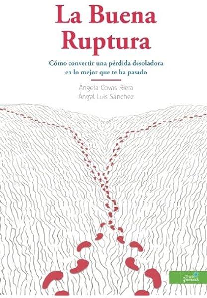 La Buena Ruptura: Cómo convertir una pérdida desoladora en lo mejor que te ha pasado: Amazon.es: Covas, Angela, Sánchez, Angel Luis: Libros