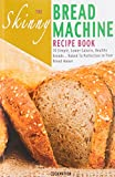 The Skinny Bread Machine Recipe Book: Simple, Lower Calorie, Healthy Breads... Baked To