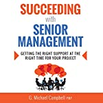 Succeeding with Senior Management: Getting the Right Support at the Right Time for Your Project | G. Michael Campbell