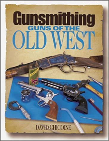 Gunsmithing: Guns of the Old West: David R  Chicoine
