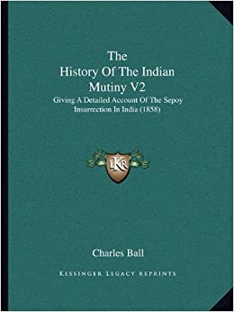 Book The History of the Indian Mutiny V2: Giving a Detailed Account of the Sepoy Insurrection in India (1858) by Charles Ball Neg (2010-09-10)