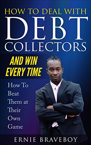 How to Deal with Debt Collectors and Win Every Time How To Beat Them at Their Own Game: YOUR NUMBER ONE GUIDE TO BEATING DEBT COLLECTORS