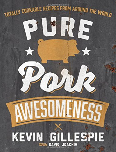 Pure Pork Awesomeness: Totally Cookable Recipes from Around the World by Kevin Gillespie, David Joachim