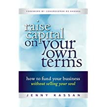 Raise Capital on Your Own Terms: How to Fund Your Business without Selling Your Soul