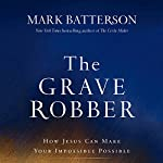 The Grave Robber: How Jesus Can Make Your Impossible Possible | Mark Batterson