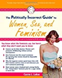 The Politically Incorrect Guide to Women, Sex and Feminism, Carrie L. Lukas, 1596980036