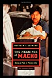 The Meanings of Macho : Being a Man in Mexico City, Gutmann, Matthew C., 0520250133