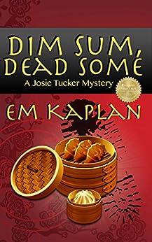 Dim Sum, Dead Some: An Un-Cozy Un-Culinary Josie Tucker Mystery (Josie Tucker Mysteries Book 2) by [Kaplan, EM]