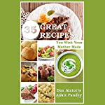 35 Great Recipes You Wish Your Mother Made | Dan Alatorre,Ankit Pandey