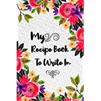My Recipe Book To Write In: Make Your Own Cookbook,120 Blank Recipe Journal And Organizer For Recipes Keeper, Write-In…