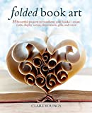 Folded Book Art: 35 beautiful projects to transform your books―create cards, display scenes, decorations, gifts, and more