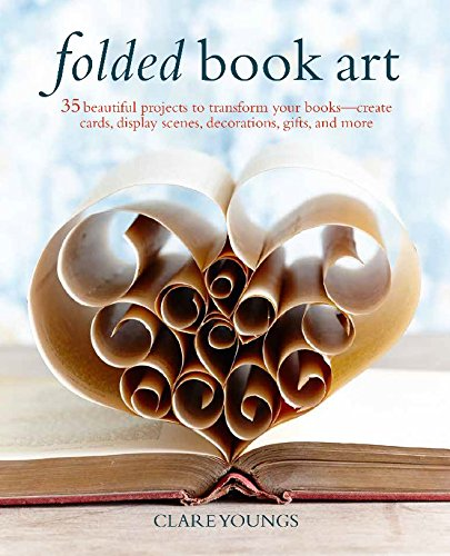 Folded Book Art: 35 beautiful projects to transform your books―create cards, display scenes, decorations, gifts, and -