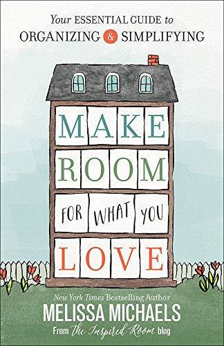 Make Room for What You Love: Your Essential Guide to Organizing and Simplifying