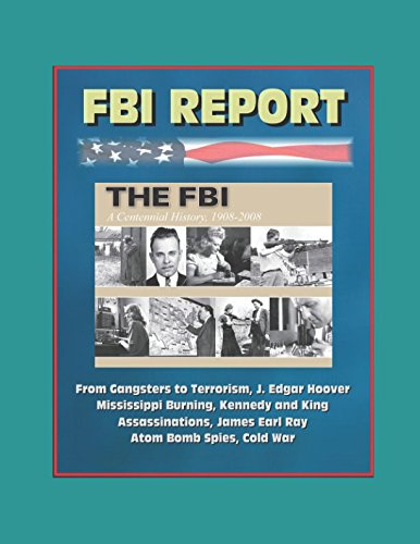 FBI Report: The FBI - A Centennial History, 1908-2008, From Gangsters to Terrorism, J. Edgar Hoover, Mississippi Burning, Kennedy and King Assassinations, James Earl Ray, Atom Bomb Spies, Cold War (King Assassination)