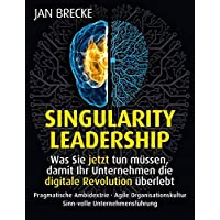 Singularity Leadership. Was Sie jetzt tun müssen, damit Ihr Unternehmen die digitale Revolution überlebt: Pragmatische Ambidextrie . Agile ... (EDITION CORPORATE CULTURE)