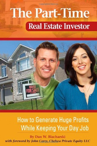 The Part-Time Real Estate Investor: How to Generate Huge Profits While Keeping Your Day Job (Be A Real Estate Agent Part Time)