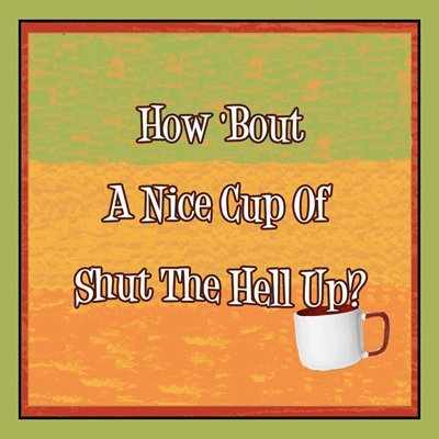 How 'bout A Nice Cup of Shut the Hell Up Metal Sign, Humorous Quote, Hazard Sign, Mancave, Den, Dorm Decor