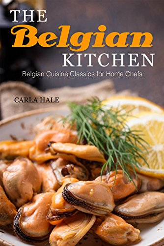 The Belgian Kitchen: Belgian Cuisine Classics for Home Chefs by Carla Hale
