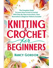 Knitting & Crochet For Beginners: The Complete Guide To Learn How To Knit & Crochet With Step-By-Step Instructions, Clear Illustrations & Beginner Patterns Included