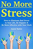 No More Stress (Action Manual-Workbook): How to Eliminate Bad Stress in Your Life, Be Happier & Be More Effective with Your Work