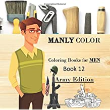 Manly Color : Coloring Books for MEN 12 Army Edition: Adult Coloring, Stress Relief, Army, Navy, Marines, Airforce, Tanks, Planes, Helicopters (Volume 11)