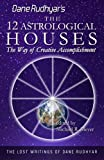 The Twelve Astrological Houses: The Way of Creative Accomplishment: Volume 2 (The Lost Writings of Dane Rudhyar)