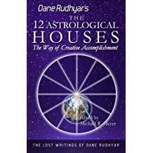 The Twelve Astrological Houses: The Way of Creative Accomplishment (The Lost Writings of Dane Rudhyar) (Volume 2)