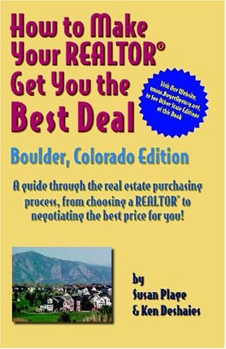(How to Make Your Realtor Get You the Best Deal: Boulder, Colorado Edtion/ A guide Through the Real Estate Purchasing Process, From Choosing a Realtor to Negotiatin the Best Deal for You!)