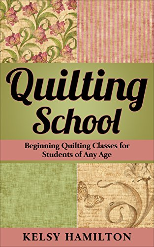 QUILTING SCHOOL: Beginning Quilting Classes for Students of Any Age by [Hamilton, Kelsy]