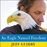An Eagle Named Freedom: My True Story of a Remarkable Friendship | Jeff Guidry