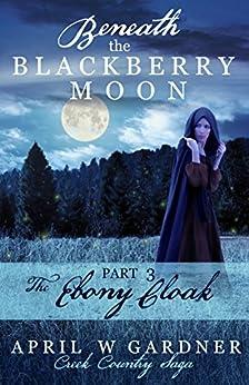 Beneath the Blackberry Moon: the Ebony Cloak: Book 3 (Creek Country Saga) by [Gardner, April W]