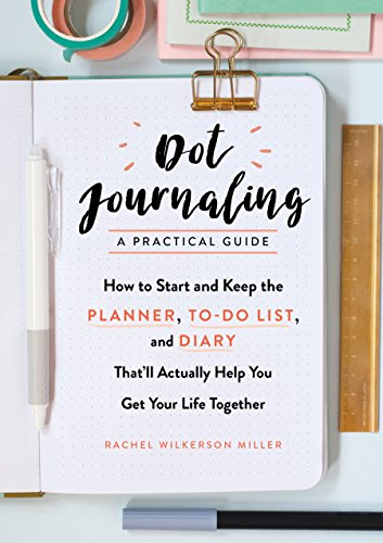 Dot Journaling—A Practical Guide: How to Start and Keep the Planner, To-Do List, and Diary That'll Actually Help You Get Your Life Together cover